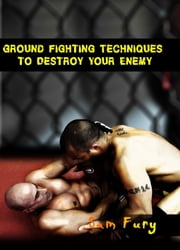 Ground Fighting Techniques to Destroy Your Enemy ebook by Sam Fury