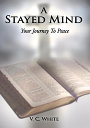A Stayed Mind - Your Journey To Peace ebook by V. C. White