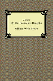 Clotel; Or, The President's Daughter ebook by William Wells Brown