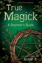 True Magick: A Beginner's Guide ebook by Amber K
