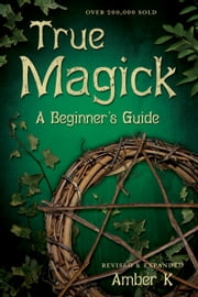 True Magick: A Beginner's Guide - A Beginner's Guide ebook by Amber K
