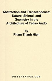 Abstraction and Transcendence: Nature, Shintai, and Geometry in the Architecture of Tadao Ando ebook by Hien, Pham Thanh