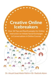 Creative Online Icebreakers: Over 30 Tips and Real Examples for Online Instructors to Initiate Social Exchanges and Conversations in Online Courses ebook by Dr. Aisyah Saad, Dr. Radziah Adam