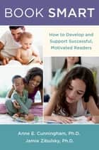 Book Smart - How to Develop and Support Successful, Motivated Readers ebook by Anne E. Cunningham, PhD, Jamie Zibulsky,...