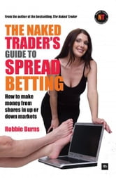 The Naked Trader's Guide to Spread Betting - How to make money from shares in up or down markets ebook by Robbie Burns