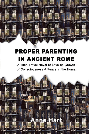 Proper Parenting in Ancient Rome - A Time-Travel Novel of Love as Growth of Consciousness & Peace in the Home ebook by Anne Hart