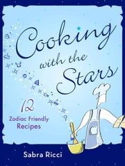 Cooking with the Stars - 12 Zodiac Friendly Recipes ebook by Sabra Ricci