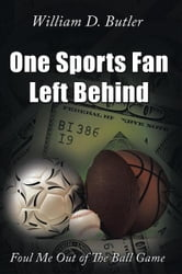 One Sports Fan Left Behind - Foul Me Out of The Ball Game ebook by William D. Butler