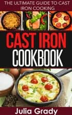 Cast Iron Cookbook: The Ultimate Guide to Cast Iron Cooking ebook by Julia Grady