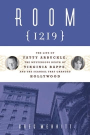 Room 1219: The Life of Fatty Arbuckle, the Mysterious Death of Virginia Rappe, and the Scandal That Changed Hol ebook by Merritt, Greg