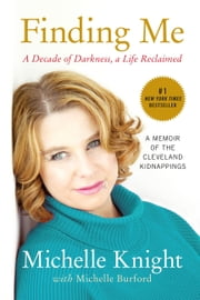 Finding Me - A Decade of Darkness, a Life Reclaimed: A Memoir of the Cleveland Kidnappings ebook by Michelle Burford, Michelle Knight