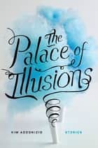 The Palace of Illusions - Stories ebook by Kim Addonizio