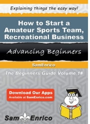 How to Start a Amateur Sports Team - Recreational Business - How to Start a Amateur Sports Team - Recreational Business ebook by Willis Fletcher