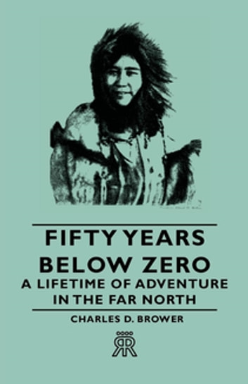Fifty Years Below Zero - A Lifetime Of Adventure In The Far North ebook by Charles D. Brower