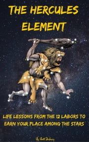 The Hercules Element: Life Lessons from the 12 Labors to earn your place among the Stars - The Hero's Quest, #1 ebook by Brett DeHoag