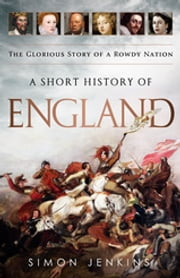 A Short History of England - The Glorious Story of a Rowdy Nation ebook by Simon Jenkins