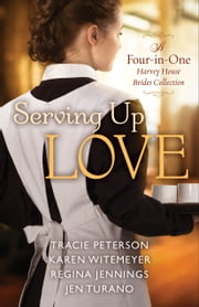 Serving Up Love - A Four-in-One Harvey House Brides Collection ebook by Tracie Peterson, Karen Witemeyer, Regina Jennings,...