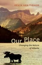 Our Place - Changing the Nature of Alberta ebook by Kevin Van Tighem