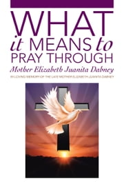 What It Means To Pray Through ebook by Mother Elizabeth Juanita Dabney