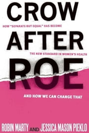 "Crow After Roe - How ""Separate But Equal"" Has Become the New Standard In Womens Health And How We Can Change That ebook by Jessica Mason Pieklo, Robin Marty"