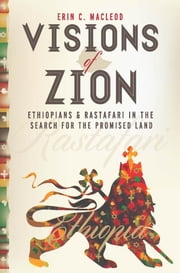 Visions of Zion - Ethiopians and Rastafari in the Search for the Promised Land ebook by Erin C. MacLeod