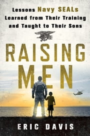 Raising Men - Lessons Navy SEALs Learned from Their Training and Taught to Their Sons ebook by Eric Davis