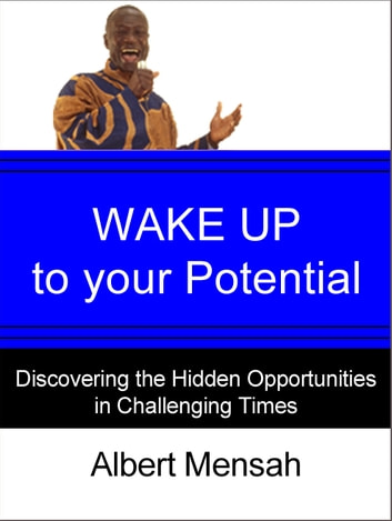 WAKE UP to Your Potential! : Discovering the Hidden Opportunities in Challenging Times ebook by Albert Mensah