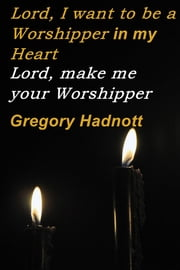 Lord, I want to be a Worshipper in my Heart - Lord, make me your Worshipper ebook by Gregory Hadnott