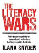 The Literacy Wars - Why teaching children to read and write is a battleground in Australia ebook by Ilana Snyder
