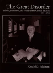 The Great Disorder: Politics, Economics, and Society in the German Inflation, 1914-1924 ebook by Gerald D. Feldman