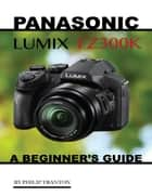 Panasonic Lumix Fz300k: A Beginner's Guide ebook by Philip Tranton