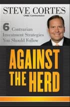 Against the Herd - 6 Contrarian Investment Strategies You Should Follow ebook by Steve Cortes