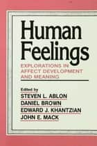 Human Feelings - Explorations in Affect Development and Meaning ebook by Steven  L. Ablon, Daniel P. Brown, Edward  J. Khantzian,...