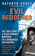 Evil Beside Her - The True Story of a Texas Woman's Marriage to a Dangerous Psychopath ebook by Kathryn Casey