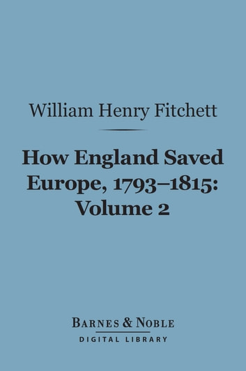 How England Saved Europe, 1793-1815 Volume 2 (Barnes & Noble Digital Library) ebook by William. Henry Fitchett