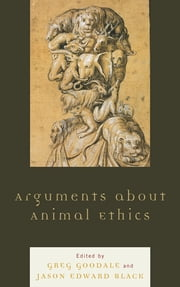 Arguments about Animal Ethics ebook by Greg Goodale,Jason Edward Black,Wendy Atkins-Sayre,Renee S. Besel,Richard D. Besel,Carrie Packwood Freeman,Laura K. Hahn,Brett Lunceford,Patricia Malesh,Sabrina Marsh,Jane Bloodworth Rowe,Mary Trachsel