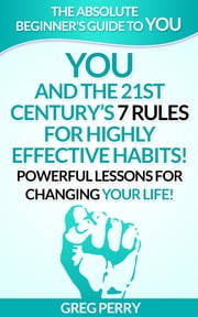 YOU and the 21st Century's 7 Rules for Highly Effective Habits! Powerful Lessons for Changing Your Life