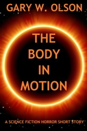 The Body in Motion (a science fiction horror short story) ebook by Gary W. Olson