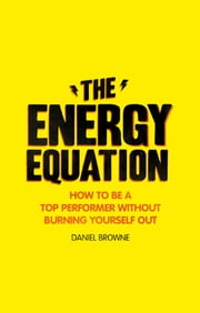 The Energy Equation - How to be a top performer without burning yourself out ebook by Daniel Browne