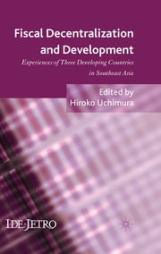 Fiscal Decentralization and Development - Experiences of Three Developing Countries in Southeast Asia ebook by Hiroko Uchimura