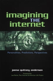 Imagining the Internet - Personalities, Predictions, Perspectives ebook by Janna Quitney Anderson,Lee Rainie