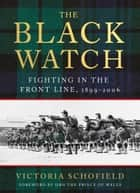 The Black Watch - Fighting in the Frontline 1899-2006 ebook by Victoria Schofield, HRH The Prince of Wales