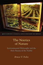 The Noetics of Nature - Environmental Philosophy and the Holy Beauty of the Visible ebook by Bruce V. Foltz