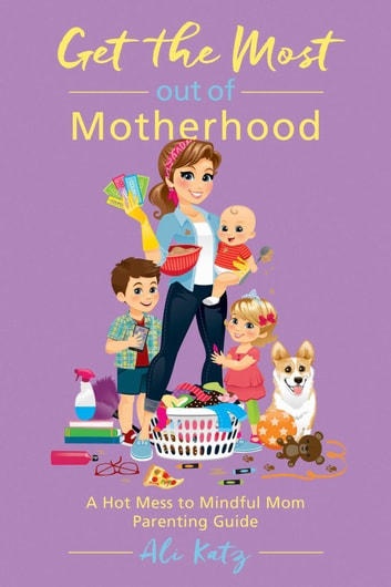 Get the Most out of Motherhood - A Hot Mess to Mindful Mom Parenting Guide ebook by Ali Katz