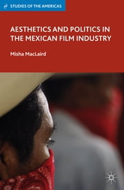 Aesthetics and Politics in the Mexican Film Industry ebook by Misha MacLaird
