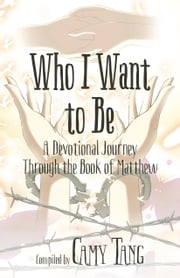 Who I Want to Be - A Devotional Journey Through the Book of Matthew ebook by Camy Tang, Audrey Appenzeller, Victoria Bylin,...