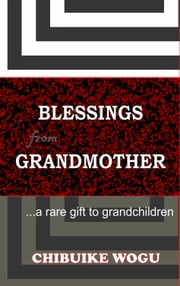 BLESSINGS FROM GRANDMOTHER - ...a rare gift to grandchildren ebook by Chibuike Wogu