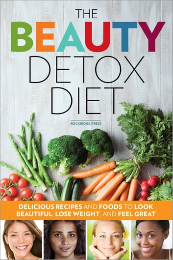 The Beauty Detox Diet: Delicious Recipes and Foods to Look Beautiful, Lose Weight, and Feel Great ebook by Rockridge Press