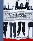 Goal Planning Strategies That Truly Work - How To Reach Any Goal You Wish eBook by Noah Daniels