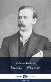 Collected Works of Stanley J. Weyman (Delphi Classics) ebook by Stanley J. Weyman,Delphi Classics